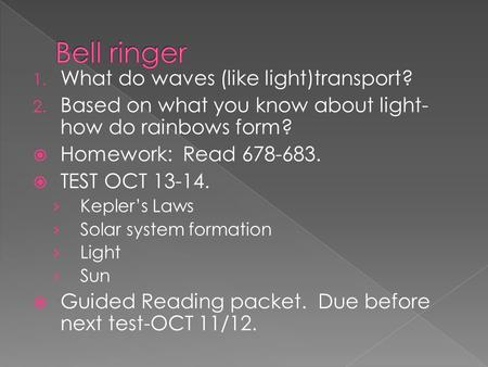 1. What do waves (like light)transport? 2. Based on what you know about light- how do rainbows form?  Homework: Read 678-683.  TEST OCT 13-14. › Kepler's.