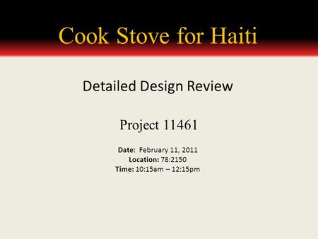 Cook Stove for Haiti Project 11461 Date: February 11, 2011 Location: 78:2150 Time: 10:15am – 12:15pm Detailed Design Review.