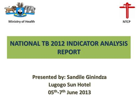 NATIONAL TB 2012 INDICATOR ANALYSIS REPORT Presented by: Sandile Ginindza Lugogo Sun Hotel 05 th -7 th June 2013 Ministry of Health NTCP.
