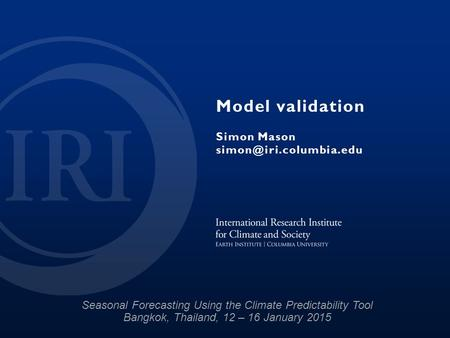 Model validation Simon Mason Seasonal Forecasting Using the Climate Predictability Tool Bangkok, Thailand, 12 – 16 January 2015.