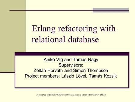 Supported by ELTE IKKK, Ericsson Hungary, in cooperation with University of Kent Erlang refactoring with relational database Anikó Víg and Tamás Nagy Supervisors: