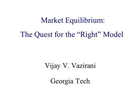 "Algorithmic Game Theory and Internet Computing Vijay V. Vazirani Georgia Tech Market Equilibrium: The Quest for the ""Right"" Model."
