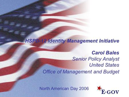 HSPD-12 Identity Management Initiative Carol Bales Senior Policy Analyst United States Office of Management and Budget North American Day 2006.