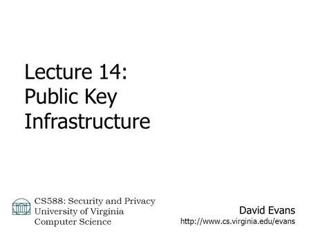 David Evans  CS588: Security and Privacy University of Virginia Computer Science Lecture 14: Public Key Infrastructure.
