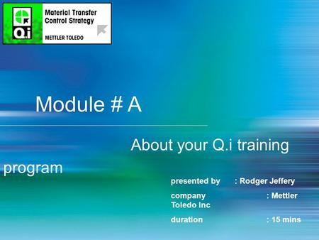 1 Module # A About your Q.i training program presented by : Rodger Jeffery company: Mettler Toledo Inc duration: 15 mins.