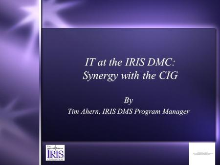 IT at the IRIS DMC: Synergy with the CIG By Tim Ahern, IRIS DMS Program Manager By Tim Ahern, IRIS DMS Program Manager.