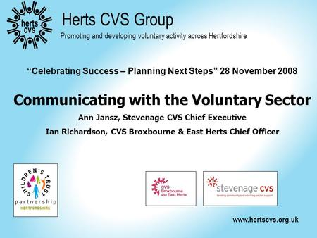 "Www.hertscvs.org.uk Herts CVS Group Promoting and developing voluntary activity across Hertfordshire ""Celebrating Success – Planning Next Steps"" 28 November."