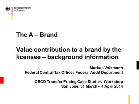 The A – Brand Value contribution to a brand by the licensee – background information Markus Volkmann Federal Central Tax Office / Federal Audit Department.