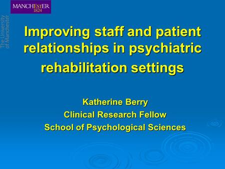 Improving staff and patient relationships in psychiatric rehabilitation settings Katherine Berry Clinical Research Fellow School of Psychological Sciences.