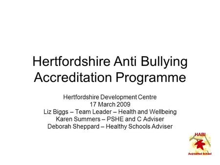 Hertfordshire Anti Bullying Accreditation Programme Hertfordshire Development Centre 17 March 2009 Liz Biggs – Team Leader – Health and Wellbeing Karen.