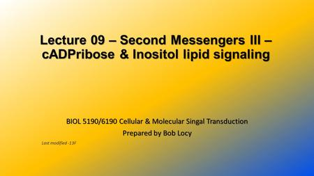 Lecture 09 – Second Messengers III – cADPribose & Inositol lipid signaling BIOL 5190/6190 Cellular & Molecular Singal Transduction Prepared by Bob Locy.
