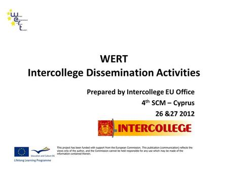 WERT Intercollege Dissemination Activities Prepared by Intercollege EU Office 4 th SCM – Cyprus 26 &27 2012.