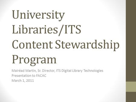 University Libraries/ITS Content Stewardship Program Mairéad Martin, Sr. Director, ITS Digital Library Technologies Presentation to FACAC March 1, 2011.