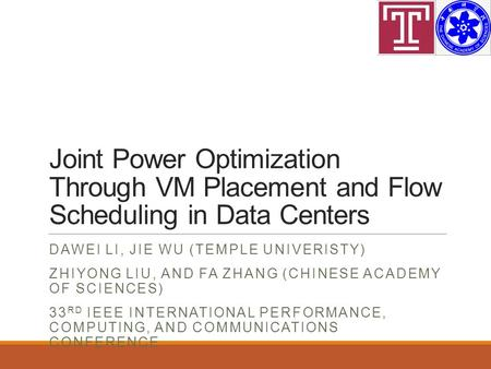 Joint Power Optimization Through VM Placement and Flow Scheduling in Data Centers DAWEI LI, JIE WU (TEMPLE UNIVERISTY) ZHIYONG LIU, AND FA ZHANG (CHINESE.