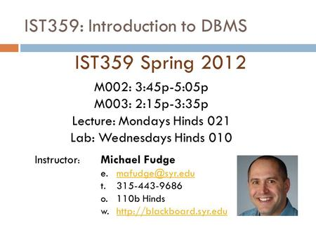 IST359: Introduction to DBMS IST359 Spring 2012 Instructor : Michael Fudge t. 315-443-9686 o.110b Hinds w.http://blackboard.syr.eduhttp://blackboard.syr.edu.