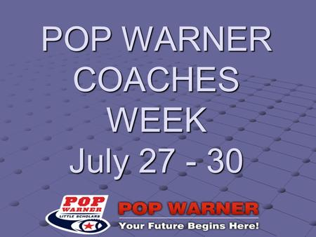 POP WARNER COACHES WEEK July 27 - 30. Purpose: Get organized and prepared for opening the season.