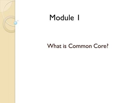 Module 1 What is Common Core?. Goals Develop an understanding of Common Core Standards and the PA commitment  English Language Arts  Mathematics Explore.