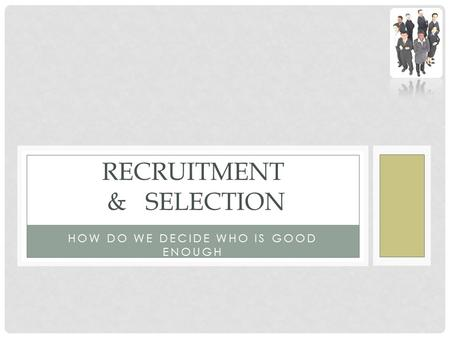 HOW DO WE DECIDE WHO IS GOOD ENOUGH RECRUITMENT & SELECTION.