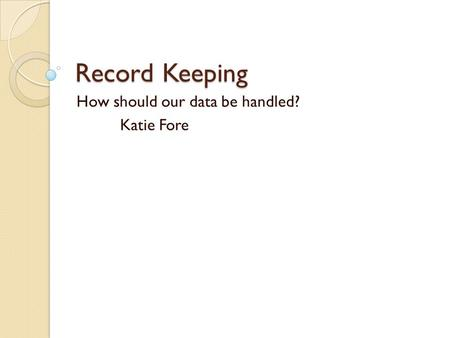 Record Keeping How should our data be handled? Katie Fore.