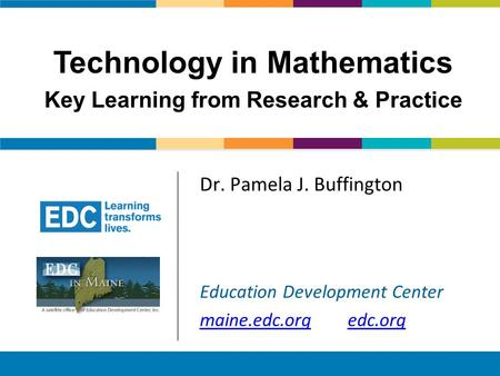 Technology in Mathematics –Key Learning from Research & Practice Dr. Pamela J. Buffington Education Development Center maine.edc.orgedc.org Technology.