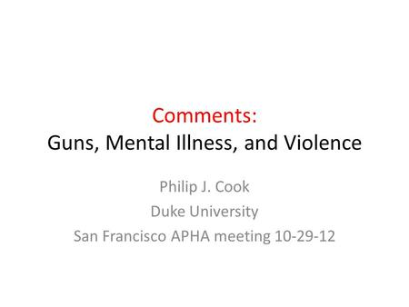 Comments: Guns, Mental Illness, and Violence Philip J. Cook Duke University San Francisco APHA meeting 10-29-12.