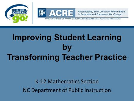 Improving Student Learning by Transforming Teacher Practice K-12 Mathematics Section NC Department of Public Instruction.