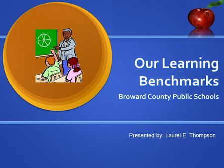 Our Learning Benchmarks Broward County Public Schools Presented by: Laurel E. Thompson.
