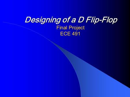 Designing of a D Flip-Flop Final Project ECE 491.
