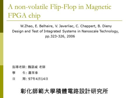 A non-volatile Flip-Flop in Magnetic FPGA chip W.Zhao, E. Belhaire, V. Javerliac, C. Chappert, B. Dieny Design and Test of Integrated Systems in Nanoscale.