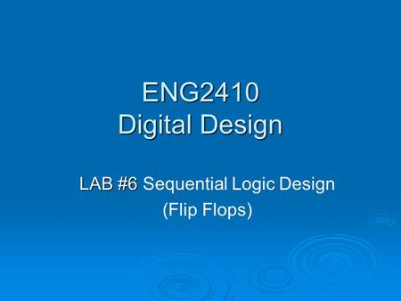 ENG2410 Digital Design LAB #6 LAB #6 Sequential Logic Design (Flip Flops)