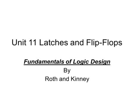 Unit 11 Latches and Flip-Flops Fundamentals of Logic Design By Roth and Kinney.