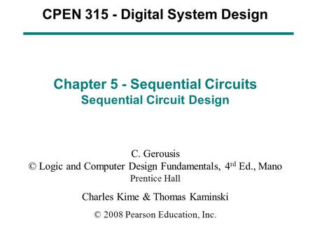 CPEN 315 - Digital System Design Chapter 5 - Sequential Circuits Sequential Circuit Design C. Gerousis © Logic and Computer Design Fundamentals, 4 rd Ed.,