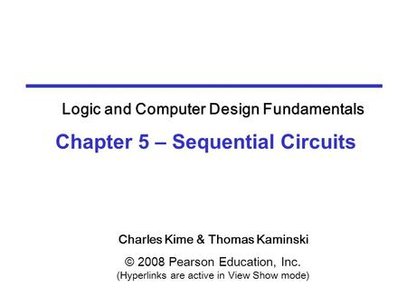 Charles Kime & Thomas Kaminski © 2008 Pearson Education, Inc. (Hyperlinks are active in View Show mode) Chapter 5 – Sequential Circuits Logic and Computer.