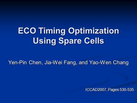 ECO Timing Optimization Using Spare Cells Yen-Pin Chen, Jia-Wei Fang, and Yao-Wen Chang ICCAD2007, Pages 530-535 ICCAD2007, Pages 530-535.