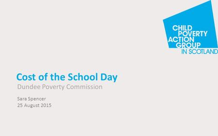Cost of the School Day Dundee Poverty Commission Sara Spencer 25 August 2015.