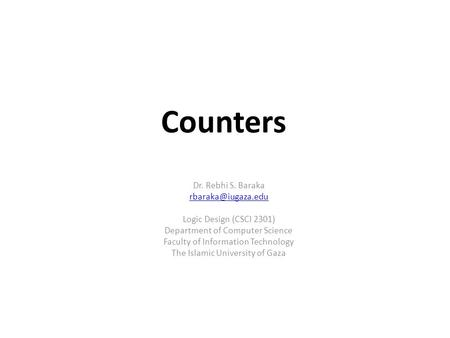 Counters Dr. Rebhi S. Baraka Logic Design (CSCI 2301) Department of Computer Science Faculty of Information Technology The Islamic University.
