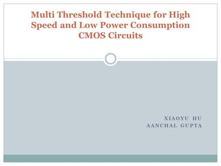 XIAOYU HU AANCHAL GUPTA Multi Threshold Technique for High Speed and Low Power Consumption CMOS Circuits.