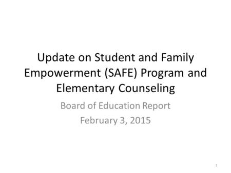 Update on Student and Family Empowerment (SAFE) Program and Elementary Counseling Board of Education Report February 3, 2015 1.