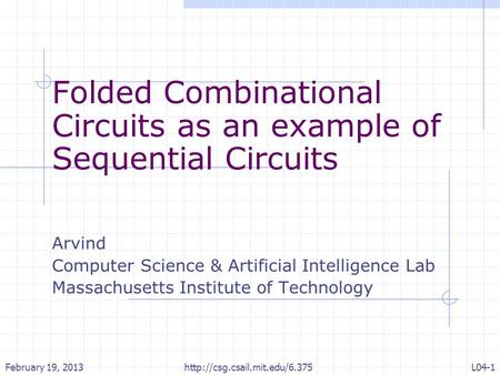 Folded Combinational Circuits as an example of Sequential Circuits Arvind Computer Science & Artificial Intelligence Lab Massachusetts Institute of Technology.