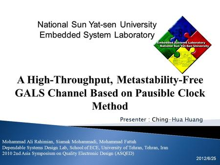 Presenter : Ching-Hua Huang 2012/6/25 A High-Throughput, Metastability-Free GALS Channel Based on Pausible Clock Method Mohammad Ali Rahimian, Siamak Mohammadi,