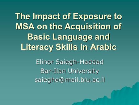The Impact of Exposure to MSA on the Acquisition of Basic Language and Literacy Skills in Arabic Elinor Saiegh-Haddad Bar-Ilan University