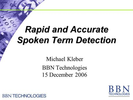 Rapid and Accurate Spoken Term Detection Michael Kleber BBN Technologies 15 December 2006.