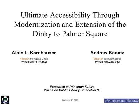 September 25, 2010 Ultimate Accessibility Through Modernization and Extension of the Dinky to Palmer Square Alain L. Kornhauser Resident, Montadale Circle.