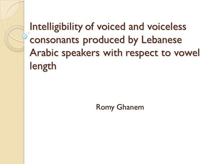 Intelligibility of voiced and voiceless consonants produced by Lebanese Arabic speakers with respect to vowel length Romy Ghanem.