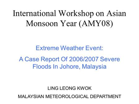 International Workshop on Asian Monsoon Year (AMY08) Extreme Weather Event: A Case Report Of 2006/2007 Severe Floods In Johore, Malaysia LING LEONG KWOK.