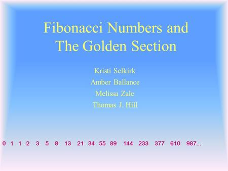 <strong>Fibonacci</strong> <strong>Numbers</strong> <strong>and</strong> The Golden Section 0 1 1 2 3 5 8 13 21 34 55 89 144 233 377 610 987... Thomas J. Hill Kristi Selkirk Melissa Zale Amber Ballance.