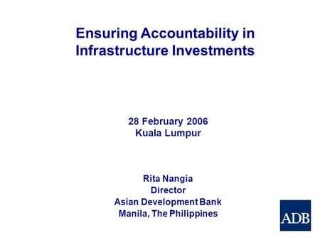 Ensuring Accountability in Infrastructure Investments Rita Nangia Director Asian Development Bank Manila, The Philippines 28 February 2006 Kuala Lumpur.