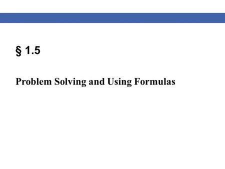 § 1.5 Problem Solving and Using Formulas. Blitzer, Algebra for College Students, 6e – Slide #2 Section 1.5 Solving Word Problems Strategy for Solving.