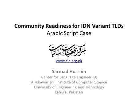 Community Readiness for IDN Variant TLDs Arabic Script Case www.cle.org.pk Sarmad Hussain Center for Language Engineering Al-Khawarizmi Institute of Computer.