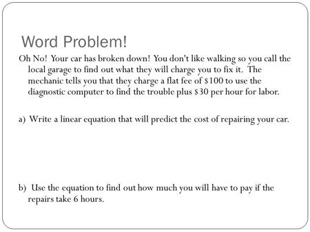 Word Problem! Oh No! Your car has broken down! You don't like walking so you call the local garage to find out what they will charge you to fix it. The.